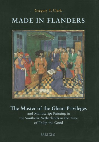 Made in Flanders: The Master of the Ghent Privileges and Manuscript Painting in the Time of Philip the Good (Ars Nova) by Gregory T Clark