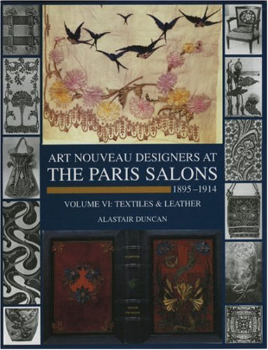 Art Nouveau Designers At The Paris Salons: 1895-1914. Volume Vi: Textiles And Leather by Alastair Duncan
