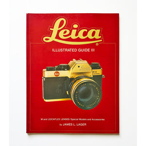 Leica illustrated guide III : M and Leicaflex lenses, special models and accessories by James L Lager
