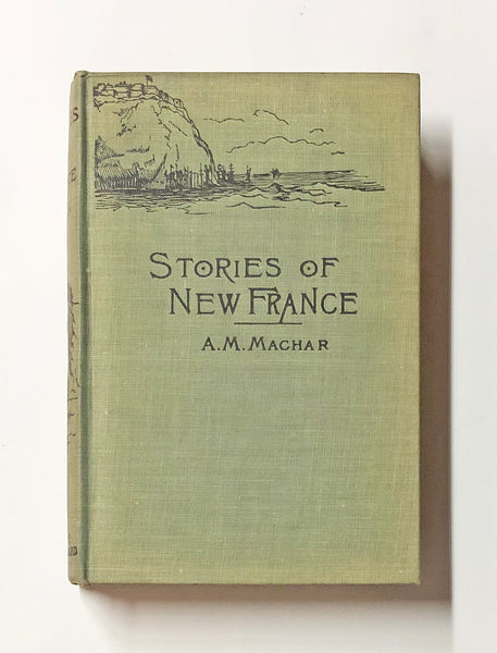 Stories of New France ; being tales of adventure and heroism from the early history of Canada ; in two series ; first series by Agnes Maule Machar ; second series by Thomas G. Marquis