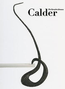 CALDER : THE COMPLETE BRONZES ; Essay by Joachim Pissarro and Mara Hoberman ; Foreward by Alexander S. C. Rower