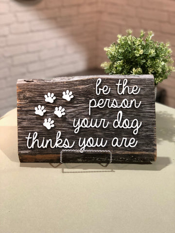 "Be the person your dog thinks you are Authentic Barn Wood sign 8-9"" x 12"""