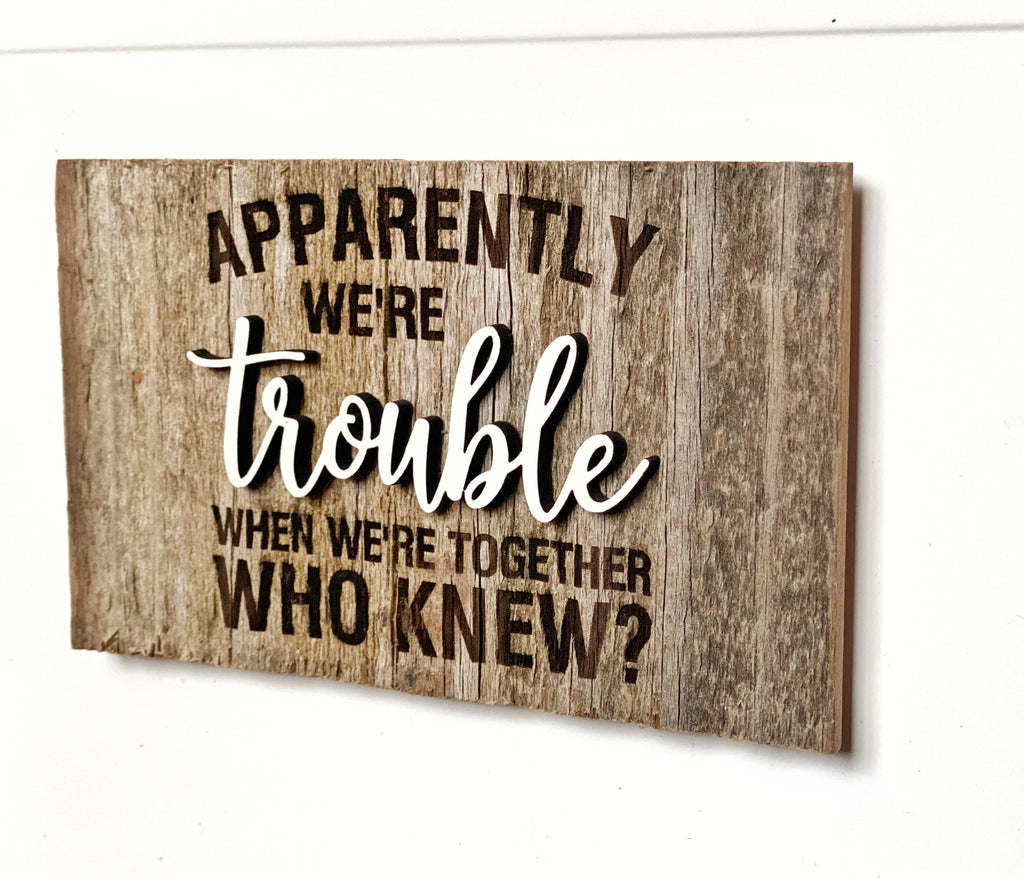 "Apparently we're trouble when we're together Mini Barnwood Magnet made with Authentic Barn Wood 3"" x 5"""