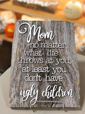 "Mom no matter what life throws at you at least you don't have ugly children Authentic Barn Wood sign 8-9"" x 12"""