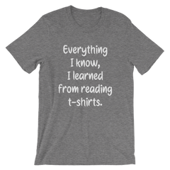 Everything I know, I learned from reading t-shirts -- Grey