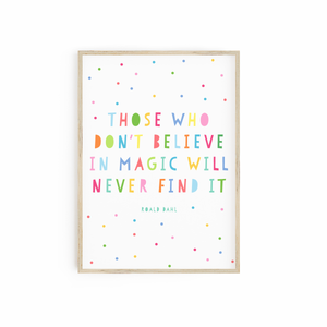 Those Who Don't Believe in Magic Will Never Find it - Roald Dahl print