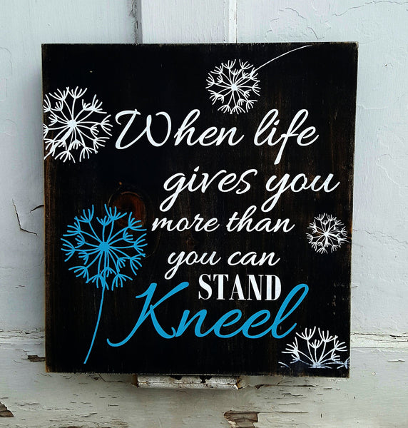 When Life Gives You More Thank You Can Stand Kneel wood sign