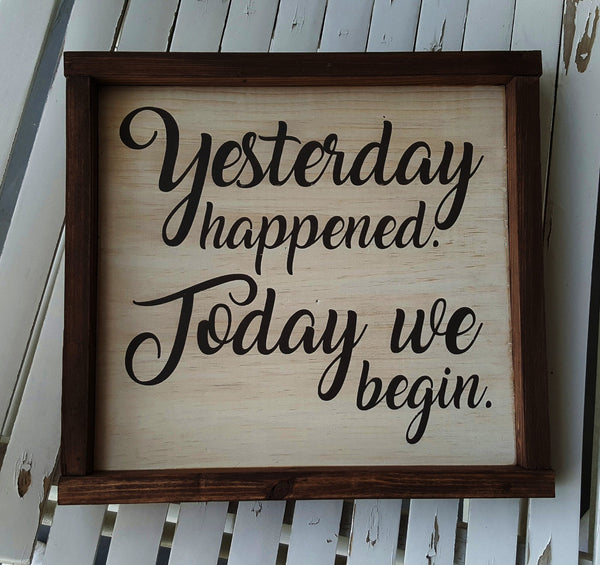 Yesterday Happened. Today We Begin. framed wood sign