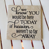 "6"" x 6"" We Know You Would Be Here Today If Heaven Weren't So Far Away ceramic tile"