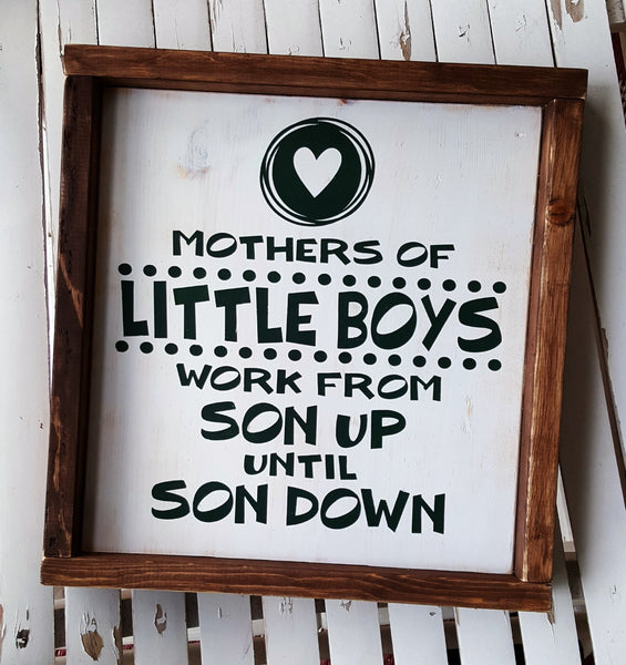 Mothers Of Little Boys Work From Son Up Until Son Down framed wood sign