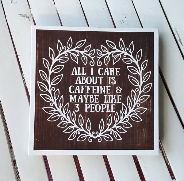 All I Care About Is Caffeine And Maybe Like 3 People wood sign