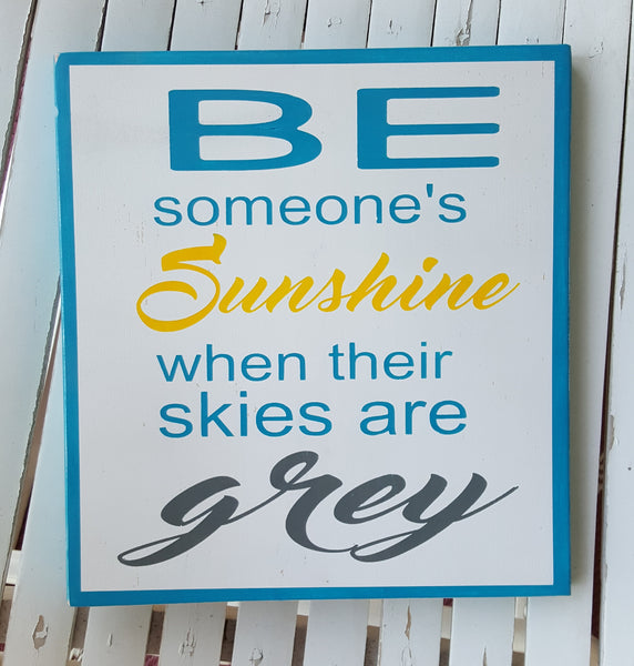 Be Someone's Sunshine When Their Skies Are Grey wood sign