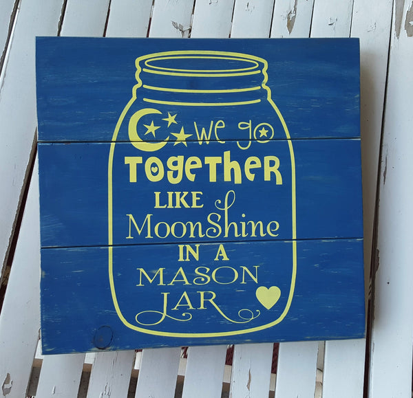 We Go Together Like Moonshine In A Mason Jar pallet sign