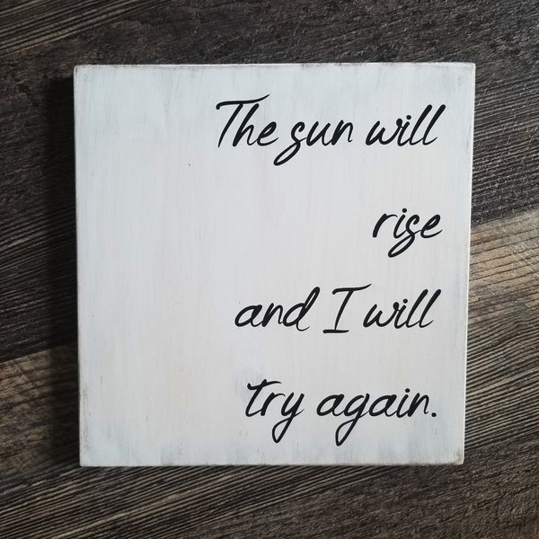 The Sun Will Rise And I Will Try Again wood sign