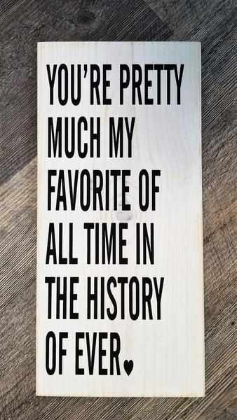 You're Pretty Much My Favorite In The All Time History Of Ever wood sign