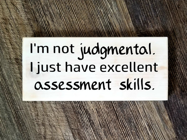 I'm Not Judgemental. I Just Have Excellent Assessment Skills wood sign