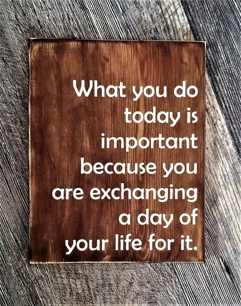 What You Do Today Is Important Because You Are Exchanging A Day Of Your Life For It wood sign