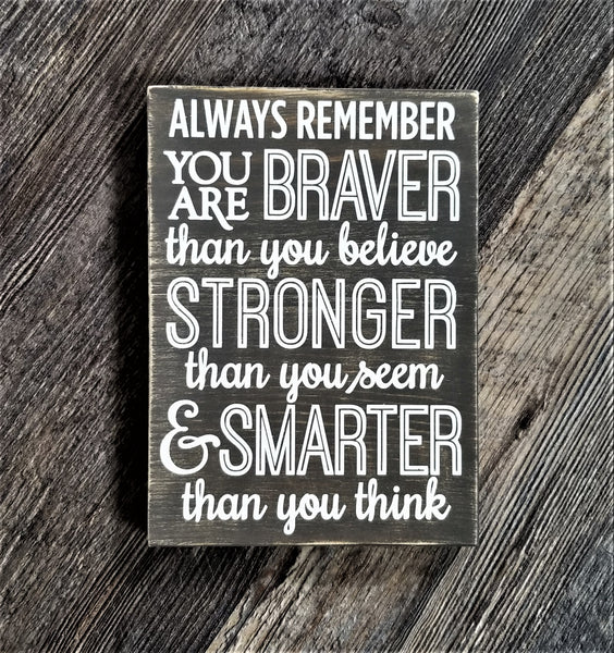 Always Remember You Are Braver Than You Believe, Stronger Than You Seem and Smarter Than You Think wood sign