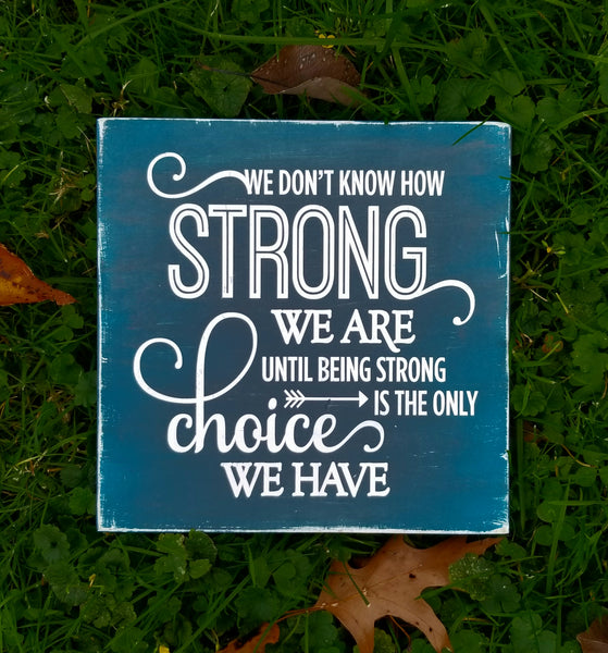 We Don't Know How Strong We Are Until Being Strong Is The Only Choice We Have wood sign