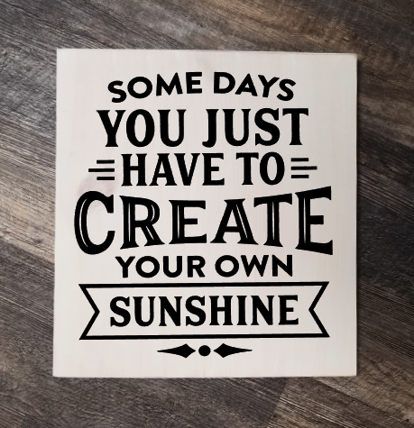 Some Days You Just Have To Create Your Own Sunshine wood sign