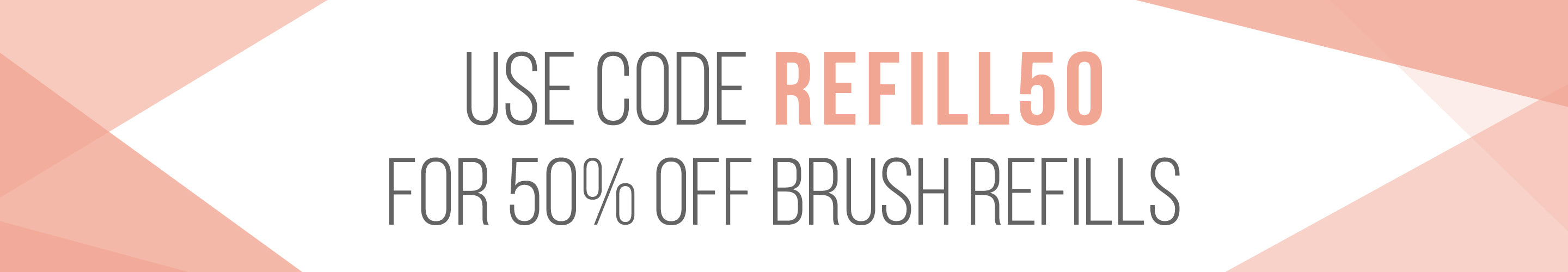 Use code REFILL50 for 50% OFF brush refills.