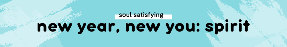 Soul satisfying | New Year, New You: Spirit
