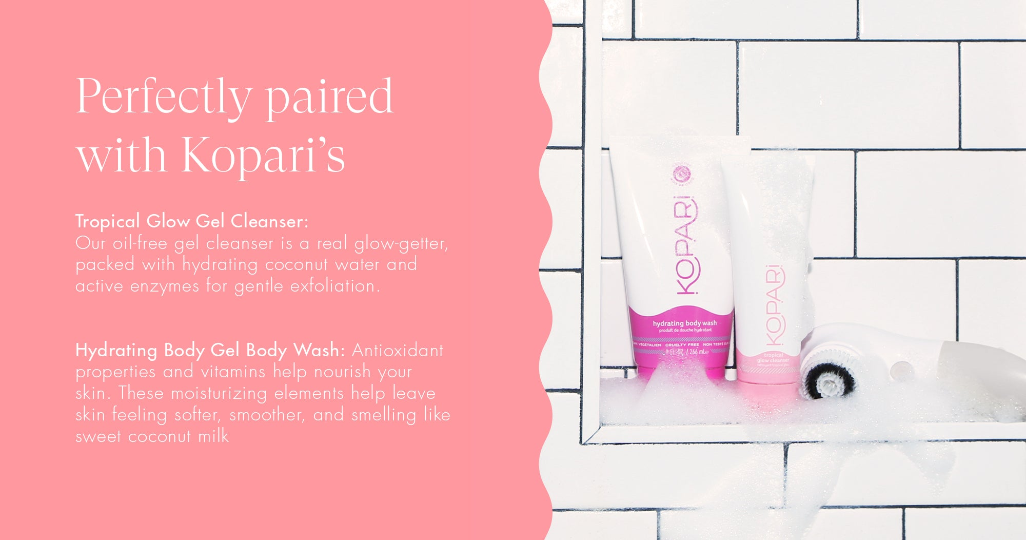 Perfecty paired with Kopari's Tropical Glow Gel Cleanser and Hydrating Body Gel Body Wash
