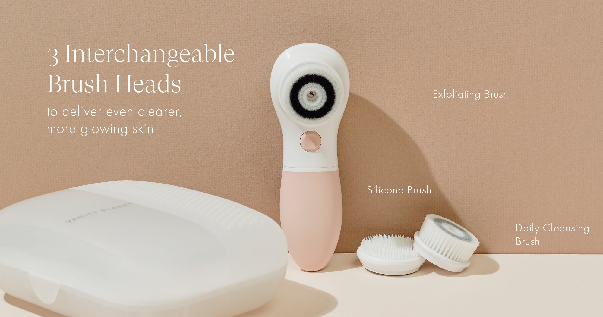 3 Interchangeable Brush Heads to deliver even clearer, more glowing skin. Exfoliating Brush, Silicone Brush, Daily Cleansing Brush.