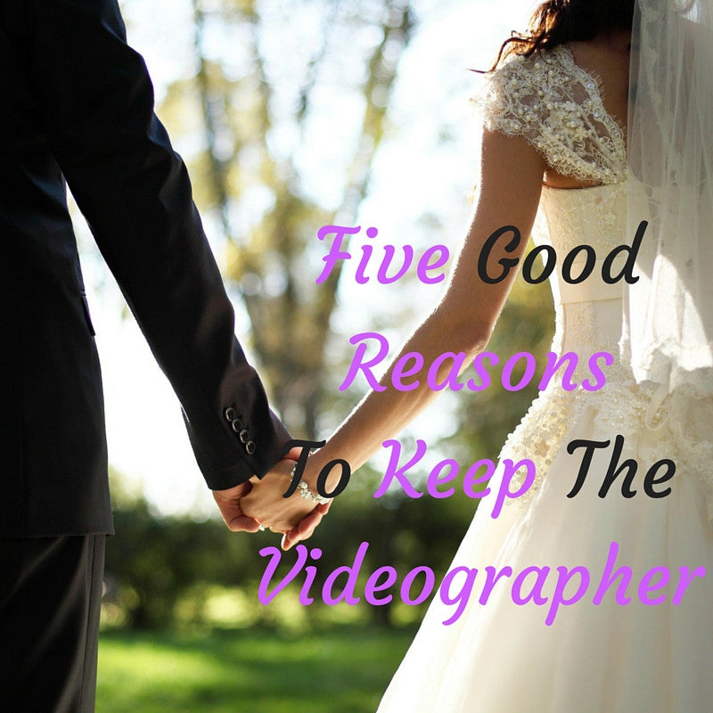 Five Good Reasons To Keep The Videographer