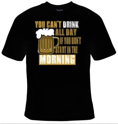 You Can't Drink All Day If You Don't Start In The Morning T-Shirt Men's - Life Rush Apparel