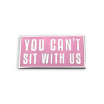 You Can't Sit With Us Pin