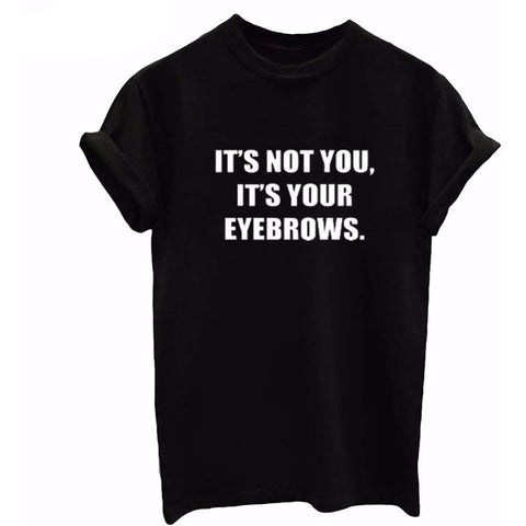 IT'S NOT YOU IT'S YOUR EYEBROWS  Tee