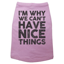 "Load image into Gallery viewer, A dog shirt that reads ""I'm Why We Can't Have Nice Things"""