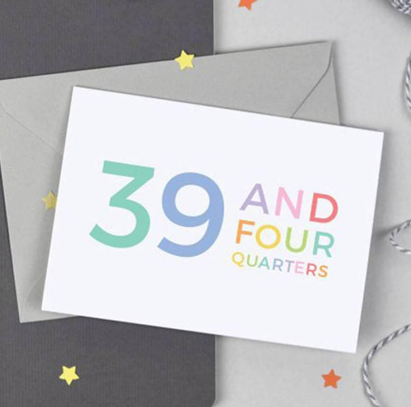 40th Birthday - 39 and Four Quarters Card - Studio 9 Ltd