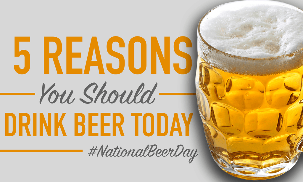 5 Reasons You Should Drink Beer Today; #NationalBeerDay!