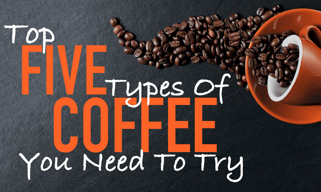 Top 5 Types Of Coffee You Need To Try