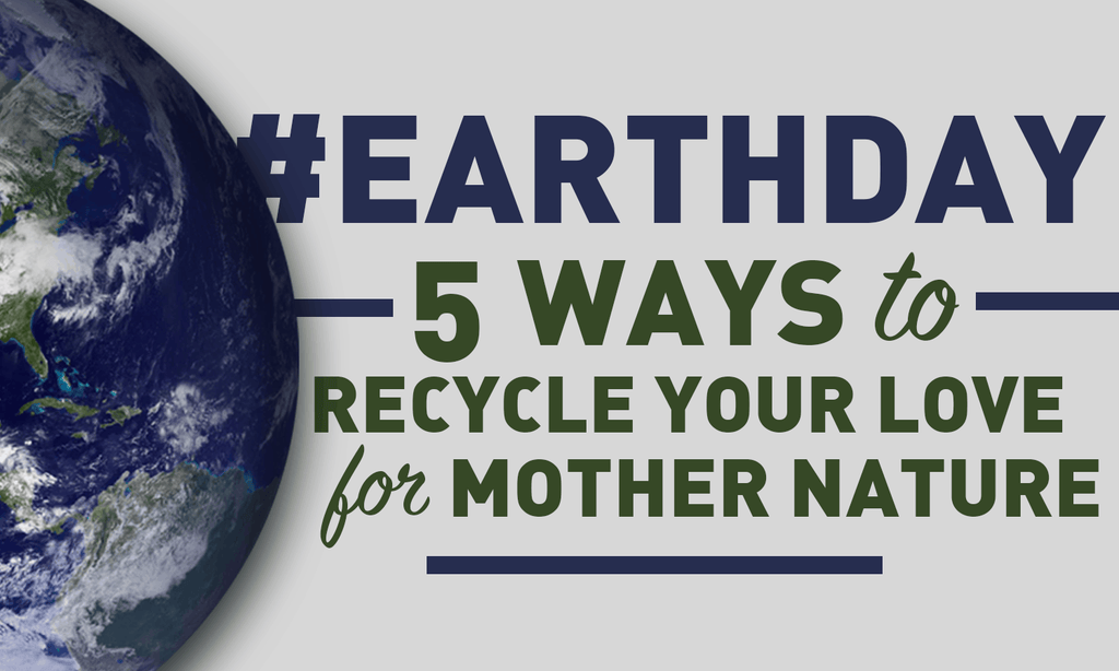 #EarthDay: 5 Ways to Recycle Your Love For Mother Nature