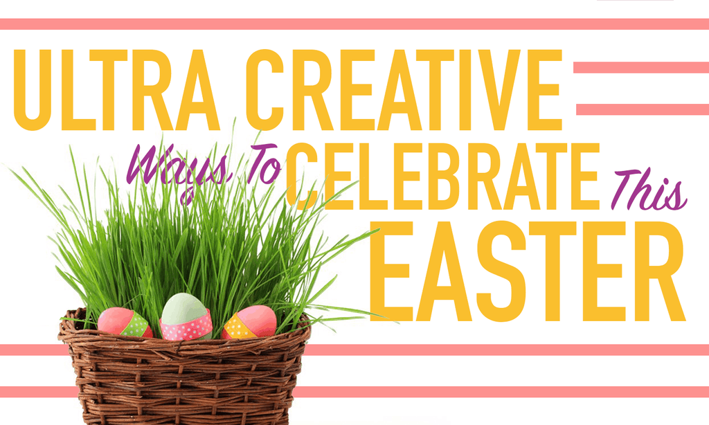 Ultra Creative Ways To Celebrate This Easter