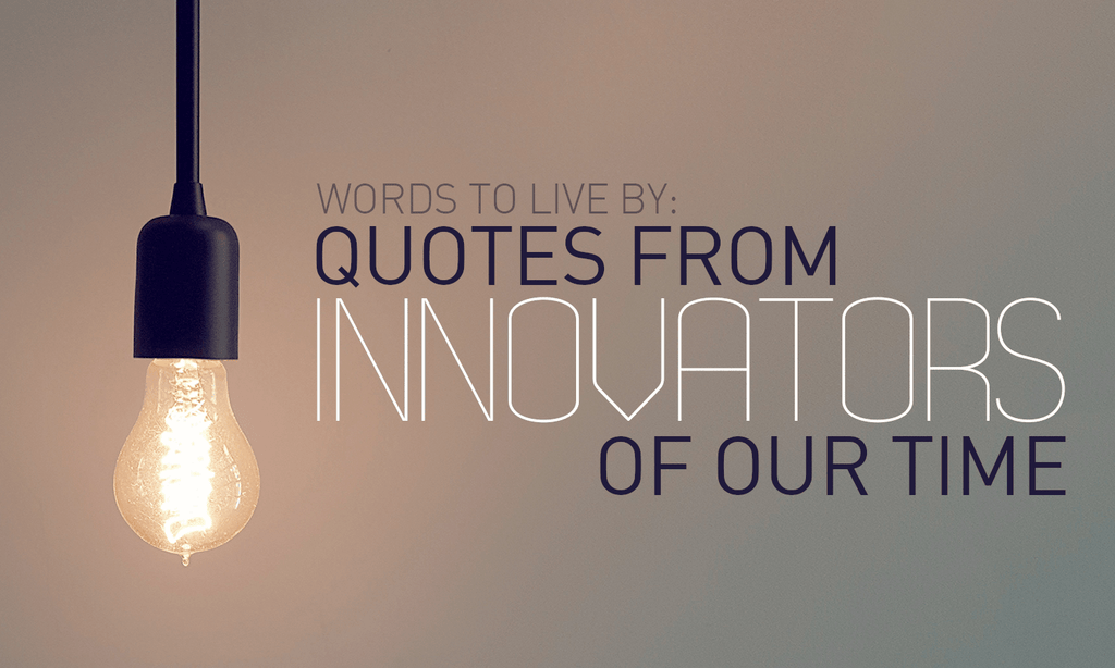 Words To Live By: Quotes From Innovators Of Our Time