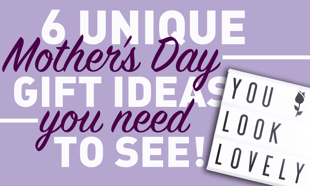 6 Unique Mother's Day Gift Ideas You Need To See