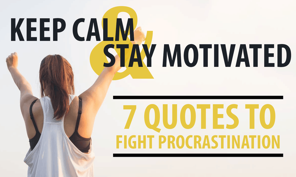 Keep Calm & Stay Motivated: 7 Quotes to Fight Procrastination