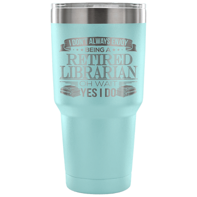 I Don't Always Enjoy Being A Retired Librarian Oh Wait Yes I Do Tumbler - Awesome Librarians