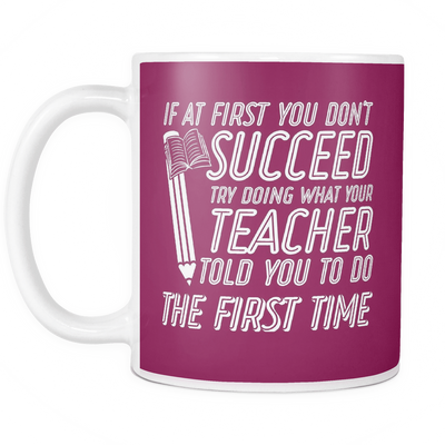 If At First You Don't Succeed Try Doing What Your Teacher Told You To Do The First Time Mug