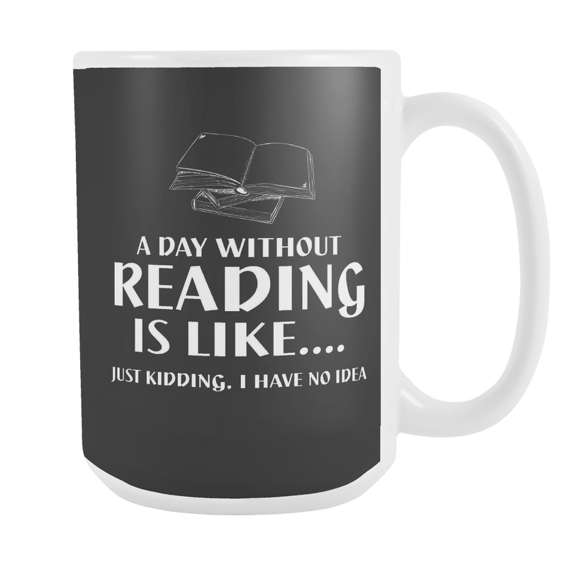 A Day Without Reading Is Like... Just Kidding I Have No Idea 15oz Mug - Awesome Librarians