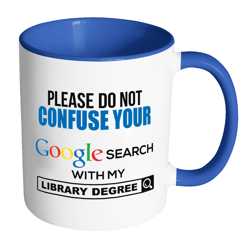 Please Do Not Confuse Your Google Search With My Library Degree 11oz Accent Mug - Awesome Librarians
