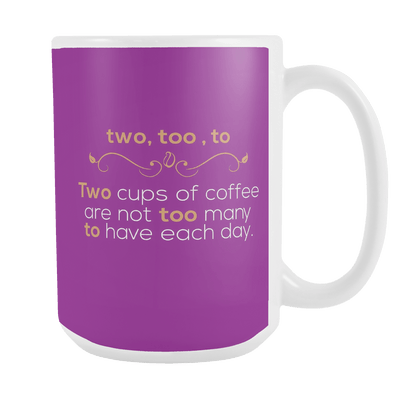 Two, Too, To. Two Cups Of Coffee Are Not Too Many To Have Each Day 15oz Mug