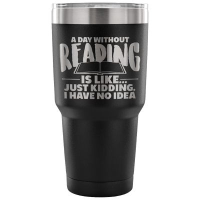 A Day Without Reading Is Like... Just Kidding I Have No Idea Tumbler - Awesome Librarians