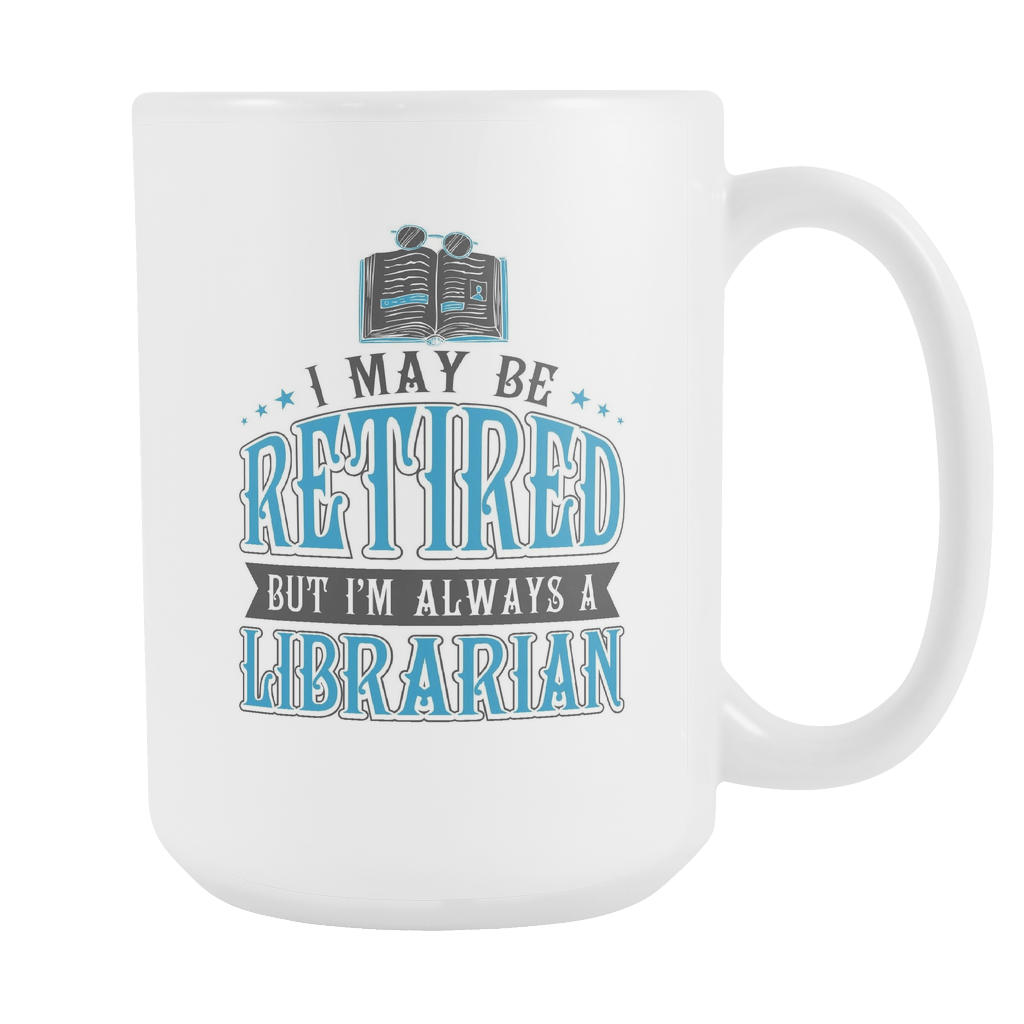 I May Be Retired But I'm Always A Librarian 15oz Mug - Awesome Librarians