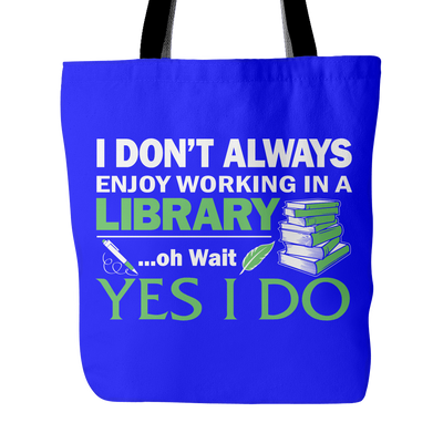 I Don't Always Enjoy Working In A Library... Oh Wait Yes I Do Tote Bag