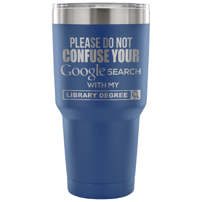 Please Do Not Confuse Your Google Search With My Library Degree Tumbler - Awesome Librarians